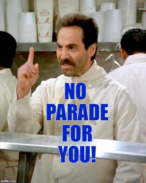 NO PARADE! | NO PARADE FOR YOU! | image tagged in soup nazi,trump,parade,despotic donald,dictator | made w/ Imgflip meme maker