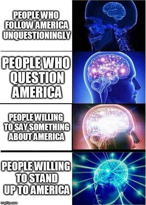 Expanding Brain | PEOPLE WHO FOLLOW AMERICA UNQUESTIONINGLY PEOPLE WHO QUESTION AMERICA PEOPLE WILLING TO SAY SOMETHING ABOUT AMERICA PEOPLE WILLING TO STAND  | image tagged in memes,expanding brain,america,usa,united states,united states of america | made w/ Imgflip meme maker