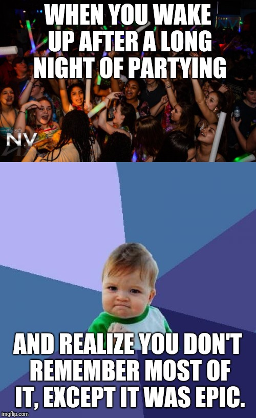 Epic party | WHEN YOU WAKE UP AFTER A LONG NIGHT OF PARTYING AND REALIZE YOU DON'T REMEMBER MOST OF IT, EXCEPT IT WAS EPIC. | image tagged in party,success kid | made w/ Imgflip meme maker