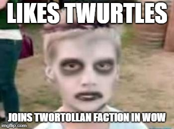 I like turtles | LIKES TWURTLES JOINS TWORTOLLAN FACTION IN WOW | image tagged in i like turtles | made w/ Imgflip meme maker