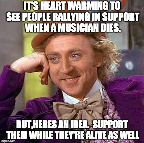 Creepy Condescending Wonka | IT'S HEART WARMING TO SEE PEOPLE RALLYING IN SUPPORT WHEN A MUSICIAN DIES. BUT,HERES AN IDEA.  SUPPORT THEM WHILE THEY'RE ALIVE AS WELL | image tagged in memes,creepy condescending wonka | made w/ Imgflip meme maker
