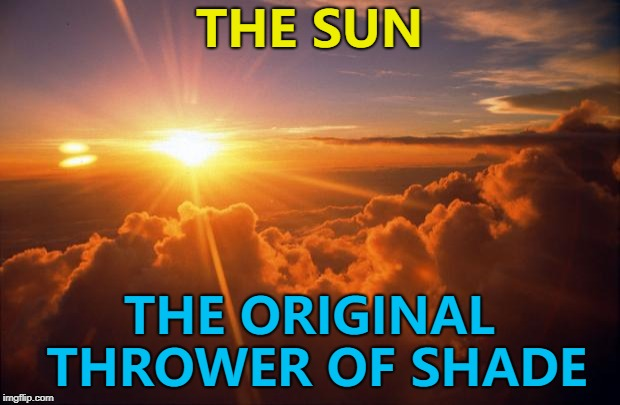 It's been doing it for ages... Stone... Iron... :) | THE SUN THE ORIGINAL THROWER OF SHADE | image tagged in sunrise,memes,throwing shade | made w/ Imgflip meme maker
