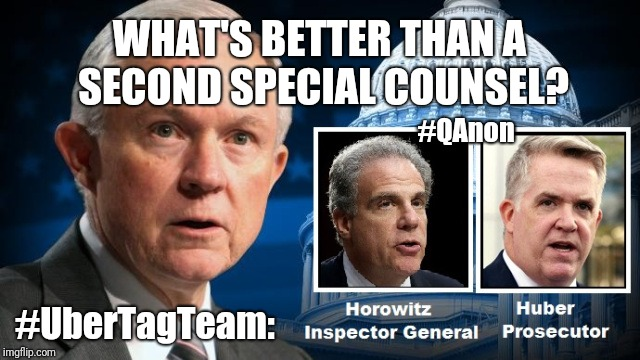 What's Better than A Second Special Counsel? #UberTagTeam: Horowitz-Huber!! #QAnon #TrustThePlan #ClubGITMO #MAGA | WHAT'S BETTER THAN A SECOND SPECIAL COUNSEL? #UberTagTeam: #QAnon | image tagged in stealth,jeff sessions,qanon,the great awakening,deep state,guantanamo | made w/ Imgflip meme maker