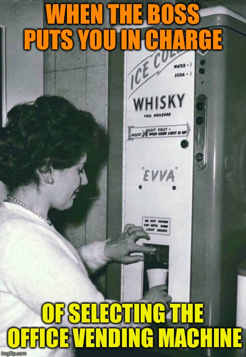 Employee Incentive Program | WHEN THE BOSS PUTS YOU IN CHARGE OF SELECTING THE OFFICE VENDING MACHINE | image tagged in whiskey,vending machine,employees,motivation,1950s,funny memes | made w/ Imgflip meme maker
