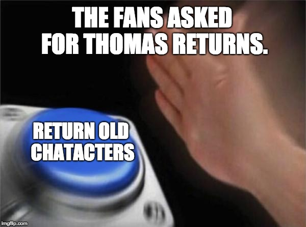 Blank Nut Button | THE FANS ASKED FOR THOMAS RETURNS. RETURN OLD CHATACTERS | image tagged in memes,blank nut button | made w/ Imgflip meme maker