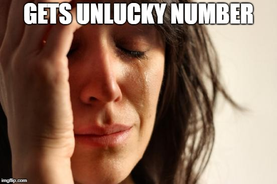 First World Problems Meme | GETS UNLUCKY NUMBER | image tagged in memes,first world problems | made w/ Imgflip meme maker