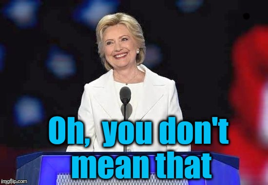 Hillary | Oh,  you don't mean that | image tagged in hillary | made w/ Imgflip meme maker
