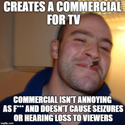 Does anyone here believe in Santa Claus? | CREATES A COMMERCIAL FOR TV COMMERCIAL ISN'T ANNOYING AS F*** AND DOESN'T CAUSE SEIZURES OR HEARING LOSS TO VIEWERS | image tagged in memes,good guy greg,commercials,tv commercials | made w/ Imgflip meme maker