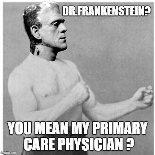 Overly Frankly Man | DR.FRANKENSTEIN? YOU MEAN MY PRIMARY CARE PHYSICIAN ? | image tagged in memes,overly manly man,frankenstein,doctor | made w/ Imgflip meme maker