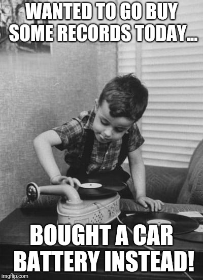 Playing vinyl records | WANTED TO GO BUY SOME RECORDS TODAY... BOUGHT A CAR BATTERY INSTEAD! | image tagged in playing vinyl records | made w/ Imgflip meme maker