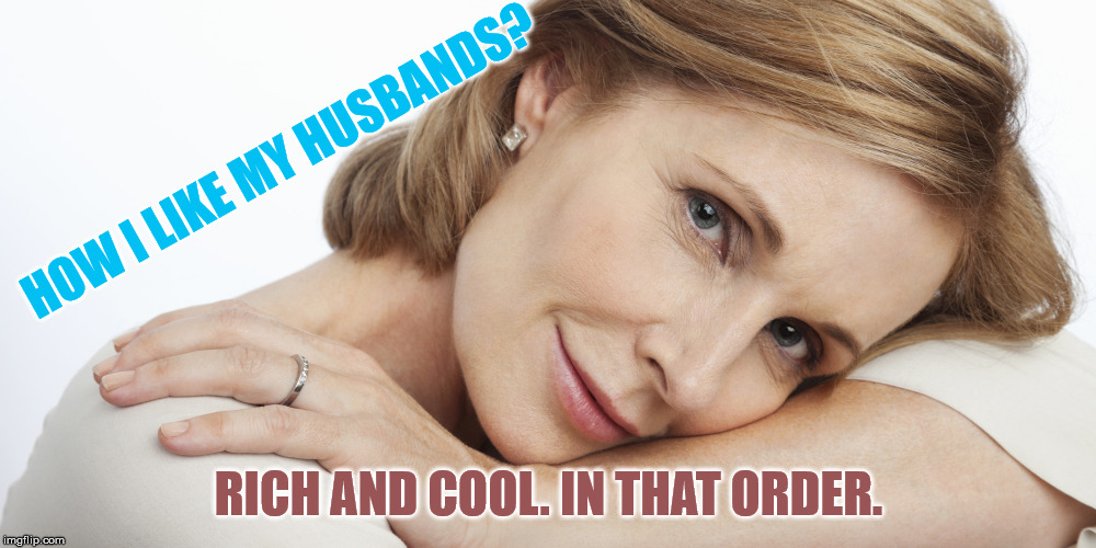 Pensive Woman | HOW I LIKE MY HUSBANDS? RICH AND COOL. IN THAT ORDER. | image tagged in pensive woman | made w/ Imgflip meme maker