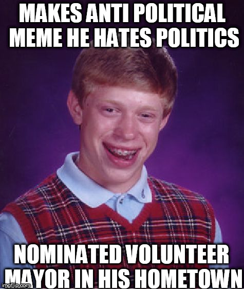 Brian couldn't win a race against a parking curb! | MAKES ANTI POLITICAL MEME HE HATES POLITICS NOMINATED VOLUNTEER MAYOR IN HIS HOMETOWN | image tagged in memes,bad luck brian,brian's,luck,sucks | made w/ Imgflip meme maker