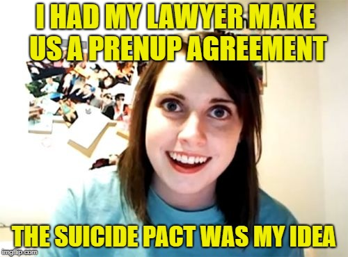 I can't live without you | I HAD MY LAWYER MAKE US A PRENUP AGREEMENT THE SUICIDE PACT WAS MY IDEA | image tagged in memes,overly attached girlfriend,marriage | made w/ Imgflip meme maker