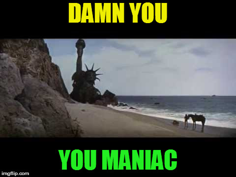 You maniacs! | DAMN YOU YOU MANIAC | image tagged in you maniacs | made w/ Imgflip meme maker