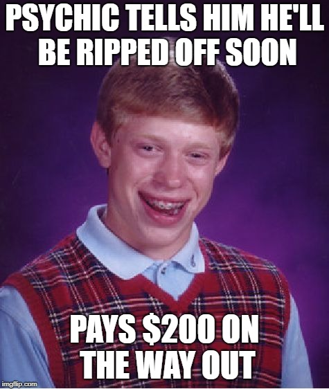 Bad Luck Brian Meme | PSYCHIC TELLS HIM HE'LL BE RIPPED OFF SOON PAYS $200 ON THE WAY OUT | image tagged in memes,bad luck brian | made w/ Imgflip meme maker