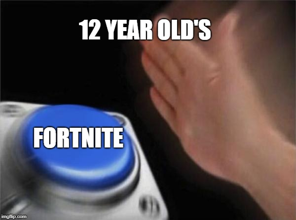 Blank Nut Button | 12 YEAR OLD'S FORTNITE | image tagged in memes,blank nut button | made w/ Imgflip meme maker