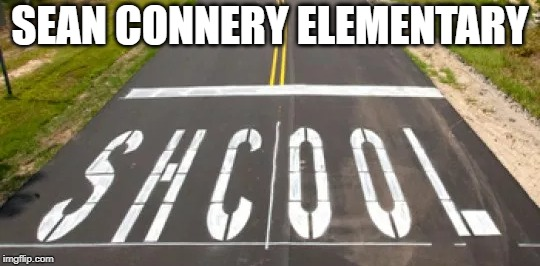 Sean Connery Elementary Crossing | SEAN CONNERY ELEMENTARY | image tagged in humor | made w/ Imgflip meme maker