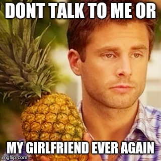 Don't talk to me | DONT TALK TO ME OR MY GIRLFRIEND EVER AGAIN | image tagged in psych,meme,funny,pineapple,happiness,shawn | made w/ Imgflip meme maker