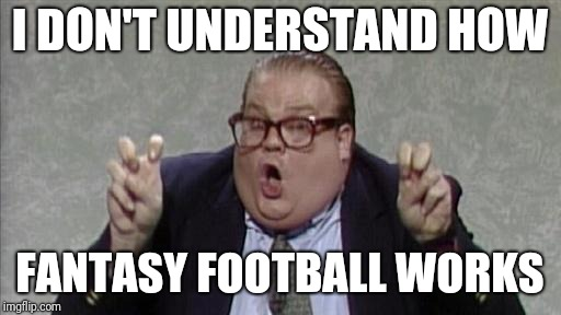I DON'T UNDERSTAND HOW FANTASY FOOTBALL WORKS | image tagged in chris farley bennett brauer | made w/ Imgflip meme maker