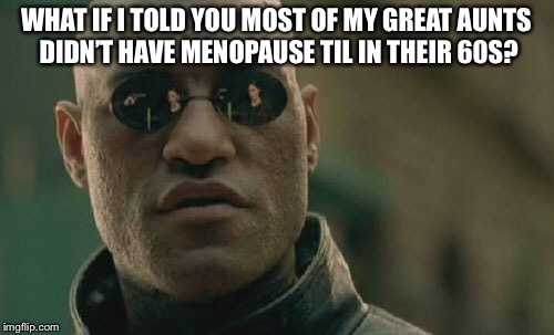Matrix Morpheus Meme | WHAT IF I TOLD YOU MOST OF MY GREAT AUNTS DIDN'T HAVE MENOPAUSE TIL IN THEIR 60S? | image tagged in memes,matrix morpheus | made w/ Imgflip meme maker