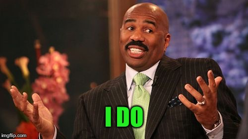 Steve Harvey Meme | I DO | image tagged in memes,steve harvey | made w/ Imgflip meme maker