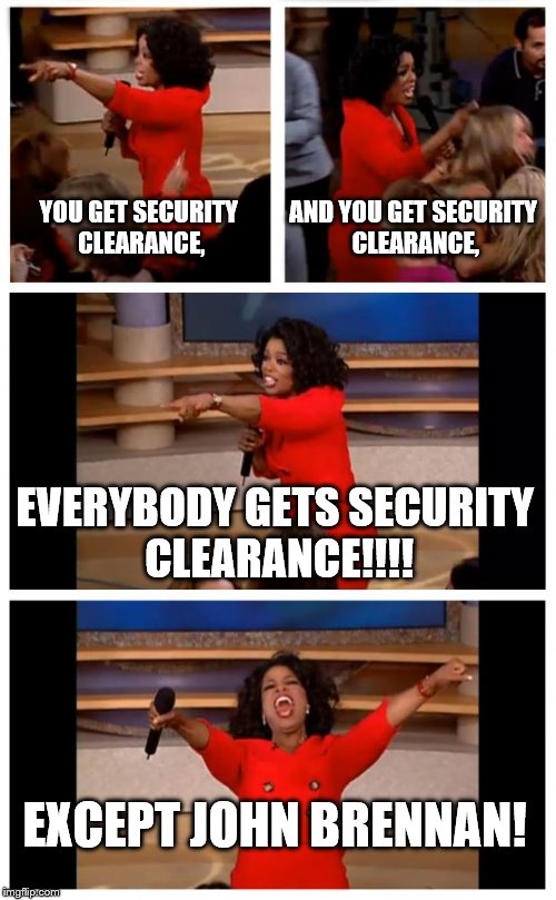 Oprah You Get A Car Everybody Gets A Car | YOU GET SECURITY CLEARANCE, AND YOU GET SECURITY CLEARANCE, EVERYBODY GETS SECURITY CLEARANCE!!!! EXCEPT JOHN BRENNAN! | image tagged in memes,oprah you get a car everybody gets a car | made w/ Imgflip meme maker