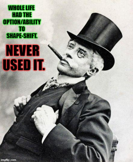 Smug gentleman |  WHOLE LIFE HAD THE OPTION/ABILITY TO SHAPE-SHIFT. NEVER USED IT. | image tagged in smug gentleman | made w/ Imgflip meme maker