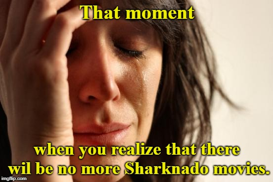 Feelin' sad!  | That moment when you realize that there wil be no more Sharknado movies. | image tagged in memes,first world problems,sharknado | made w/ Imgflip meme maker