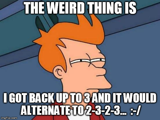 Futurama Fry Meme | THE WEIRD THING IS I GOT BACK UP TO 3 AND IT WOULD ALTERNATE TO 2-3-2-3...  :-/ | image tagged in memes,futurama fry | made w/ Imgflip meme maker