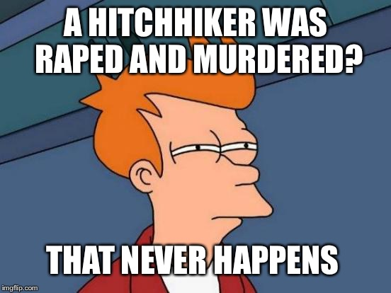 Futurama Fry Meme | A HITCHHIKER WAS **PED AND MURDERED? THAT NEVER HAPPENS | image tagged in memes,futurama fry | made w/ Imgflip meme maker