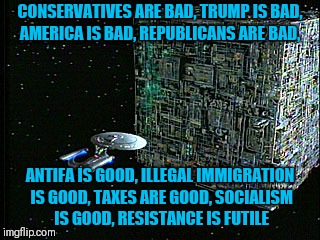 DNC |  CONSERVATIVES ARE BAD, TRUMP IS BAD, AMERICA IS BAD, REPUBLICANS ARE BAD, ANTIFA IS GOOD, ILLEGAL IMMIGRATION IS GOOD, TAXES ARE GOOD, SOCIALISM IS GOOD, RESISTANCE IS FUTILE | image tagged in dnc | made w/ Imgflip meme maker