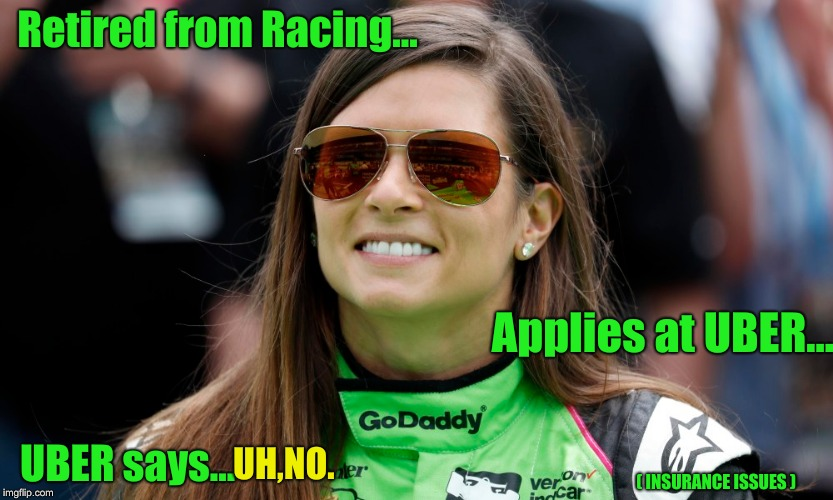 Uber has no walls..... | Retired from Racing... Applies at UBER... UBER says... UH,NO. ( INSURANCE ISSUES ) | image tagged in danica patrick,uber,go daddy,indycar | made w/ Imgflip meme maker