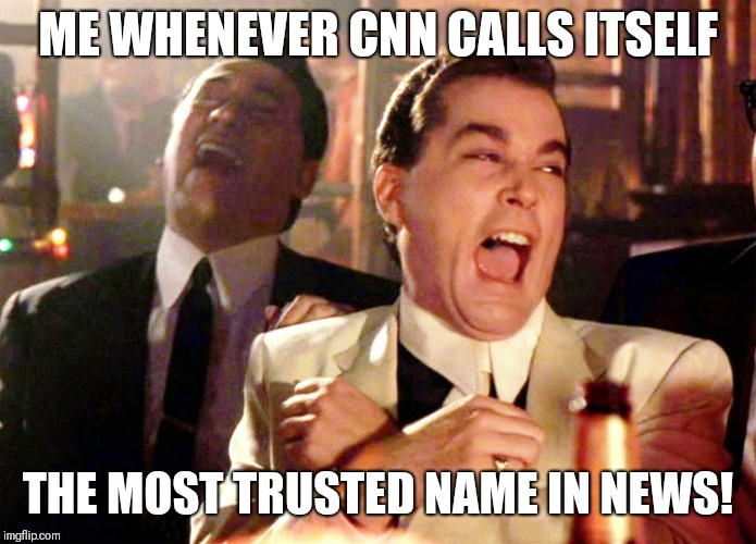 Good Fellas Hilarious | ME WHENEVER CNN CALLS ITSELF THE MOST TRUSTED NAME IN NEWS! | image tagged in memes,good fellas hilarious | made w/ Imgflip meme maker