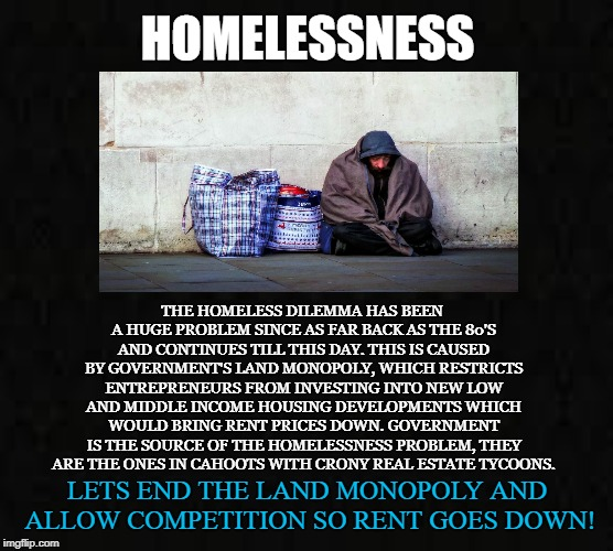 Government's Land Monopoly | HOMELESSNESS THE HOMELESS DILEMMA HAS BEEN A HUGE PROBLEM SINCE AS FAR BACK AS THE 80'S AND CONTINUES TILL THIS DAY. THIS IS CAUSED BY GOVER | image tagged in homeless,rent,housing,real estate,land,family | made w/ Imgflip meme maker
