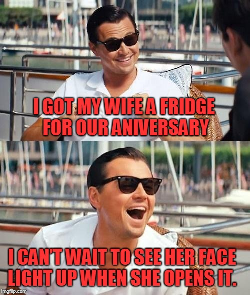 Leonardo Dicaprio Wolf Of Wall Street | I GOT MY WIFE A FRIDGE FOR OUR ANIVERSARY I CAN'T WAIT TO SEE HER FACE LIGHT UP WHEN SHE OPENS IT. | image tagged in memes,leonardo dicaprio wolf of wall street | made w/ Imgflip meme maker