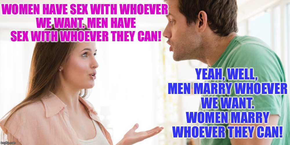 WOMEN HAVE SEX WITH WHOEVER WE WANT. MEN HAVE SEX WITH WHOEVER THEY CAN! YEAH, WELL, MEN MARRY WHOEVER WE WANT. WOMEN MARRY WHOEVER THEY CAN | made w/ Imgflip meme maker