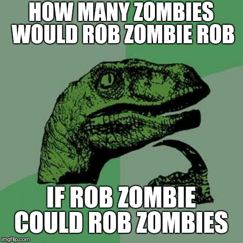 Philosoraptor |  HOW MANY ZOMBIES WOULD ROB ZOMBIE ROB; IF ROB ZOMBIE COULD ROB ZOMBIES | image tagged in memes,philosoraptor,rob zombie,funny,zombie,zombie week | made w/ Imgflip meme maker