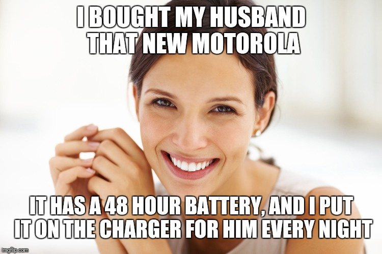 Craziness Smiling Woman | I BOUGHT MY HUSBAND THAT NEW MOTOROLA IT HAS A 48 HOUR BATTERY, AND I PUT IT ON THE CHARGER FOR HIM EVERY NIGHT | image tagged in craziness smiling woman | made w/ Imgflip meme maker