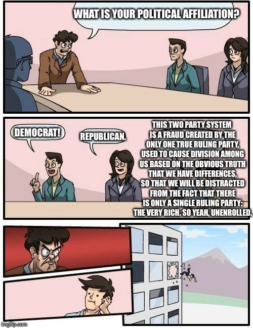 You've Been Given A False Enemy, You've Been Pointed At The Wrong Target | WHAT IS YOUR POLITICAL AFFILIATION? DEMOCRAT! REPUBLICAN. THIS TWO PARTY SYSTEM IS A FRAUD CREATED BY THE ONLY ONE TRUE RULING PARTY, USED T | image tagged in memes,boardroom meeting suggestion,politics,democrat,republican | made w/ Imgflip meme maker