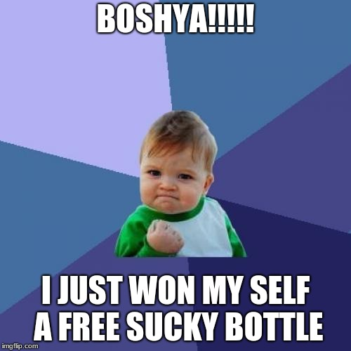 Success Kid Meme | BOSHYA!!!!! I JUST WON MY SELF A FREE SUCKY BOTTLE | image tagged in memes,success kid | made w/ Imgflip meme maker
