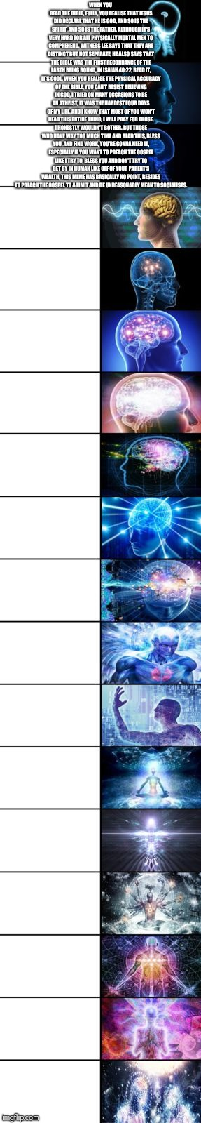 Expanding Brain longest version | WHEN YOU READ THE BIBLE, FULLY, YOU REALISE THAT JESUS DID DECLARE THAT HE IS GOD, AND SO IS THE SPIRIT, AND SO IS THE FATHER, ALTHOUGH IT'S | image tagged in expanding brain longest version | made w/ Imgflip meme maker