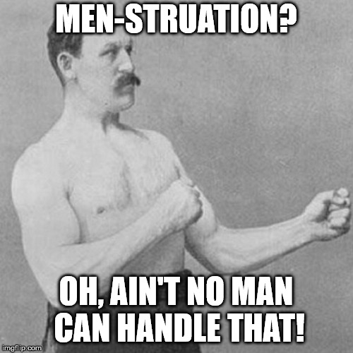 strongman | MEN-STRUATION? OH, AIN'T NO MAN CAN HANDLE THAT! | image tagged in strongman | made w/ Imgflip meme maker