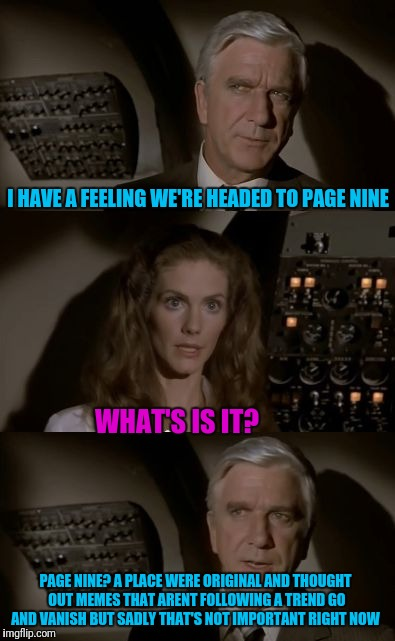 Airplane What Is It? | I HAVE A FEELING WE'RE HEADED TO PAGE NINE WHAT'S IS IT? PAGE NINE? A PLACE WERE ORIGINAL AND THOUGHT OUT MEMES THAT ARENT FOLLOWING A TREND | image tagged in airplane what is it | made w/ Imgflip meme maker