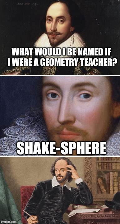 Noting I hate geometry I guess I'm not all that shake-spherian lol | WHAT WOULD I BE NAMED IF I WERE A GEOMETRY TEACHER? SHAKE-SPHERE | image tagged in bad pun shakespeare,geometry,memes,teacher | made w/ Imgflip meme maker