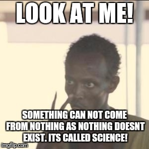 Look At Me | LOOK AT ME! SOMETHING CAN NOT COME FROM NOTHING AS NOTHING DOESNT EXIST. ITS CALLED SCIENCE! | image tagged in memes,look at me | made w/ Imgflip meme maker