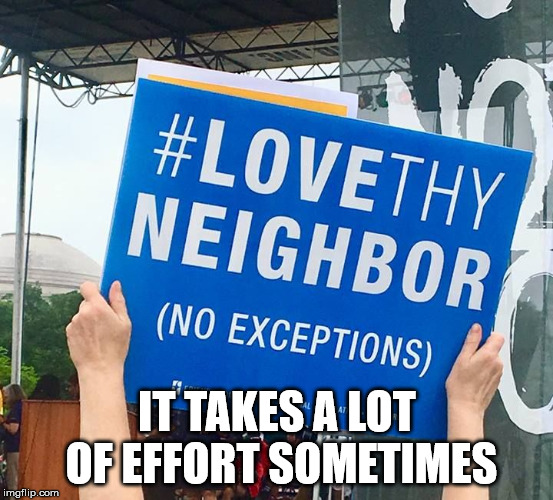 Love Thy Neighbor | IT TAKES A LOT OF EFFORT SOMETIMES | image tagged in love thy neighbor | made w/ Imgflip meme maker