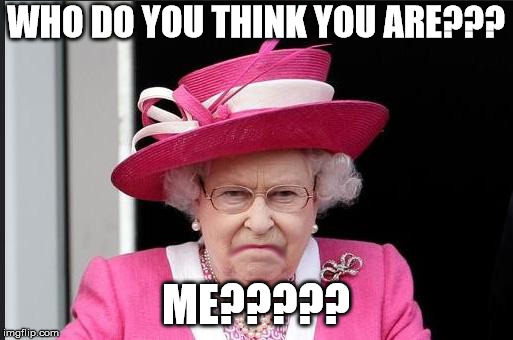 The Queen is Not Happy | WHO DO YOU THINK YOU ARE??? ME????? | image tagged in the queen is not happy | made w/ Imgflip meme maker