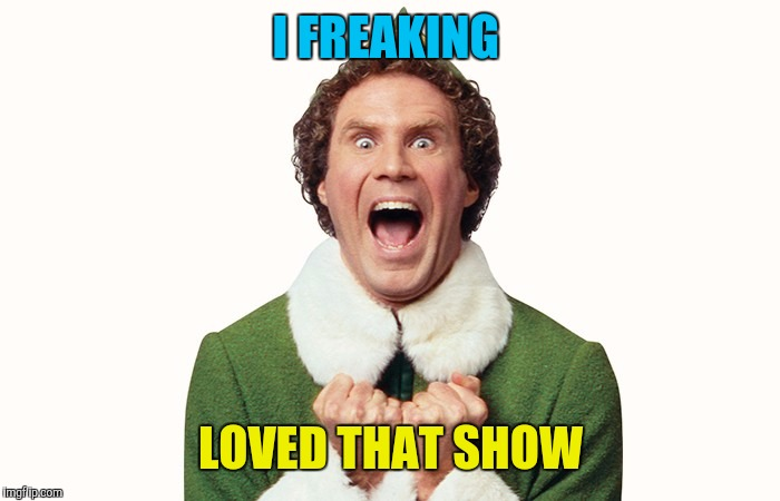 Buddy the elf excited | I FREAKING LOVED THAT SHOW | image tagged in buddy the elf excited | made w/ Imgflip meme maker