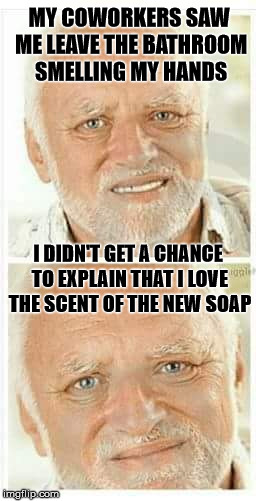 Harold's Office Soap Opera | MY COWORKERS SAW ME LEAVE THE BATHROOM SMELLING MY HANDS I DIDN'T GET A CHANCE TO EXPLAIN THAT I LOVE THE SCENT OF THE NEW SOAP | image tagged in harold,hide the pain harold,memes,stupid | made w/ Imgflip meme maker