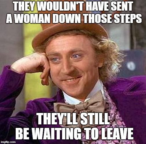 Creepy Condescending Wonka Meme | THEY WOULDN'T HAVE SENT A WOMAN DOWN THOSE STEPS THEY'LL STILL BE WAITING TO LEAVE | image tagged in memes,creepy condescending wonka | made w/ Imgflip meme maker